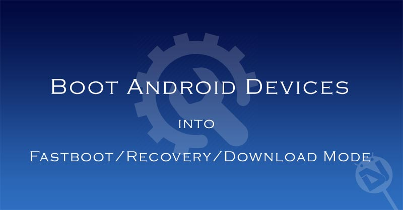 Boot Android in Fastboot / Recovery / Bootloader / Download Mode - Guide