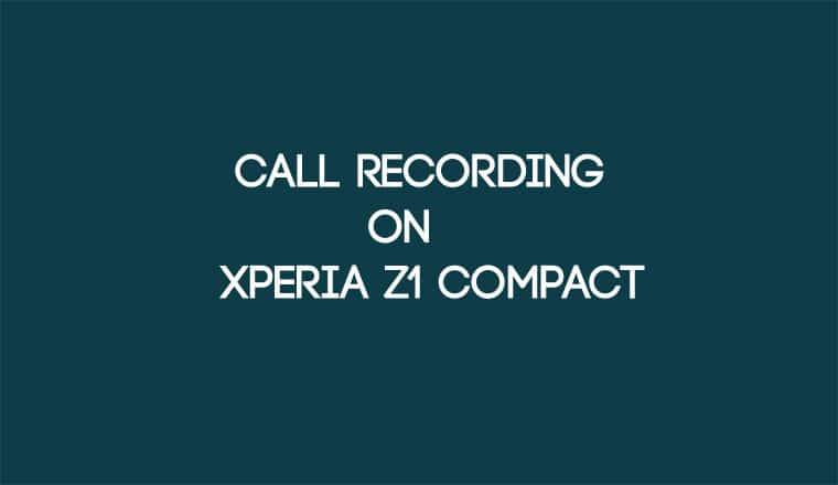 Enable Call Recording on Xperia Z1 Compact for 5 1 1 Firmware