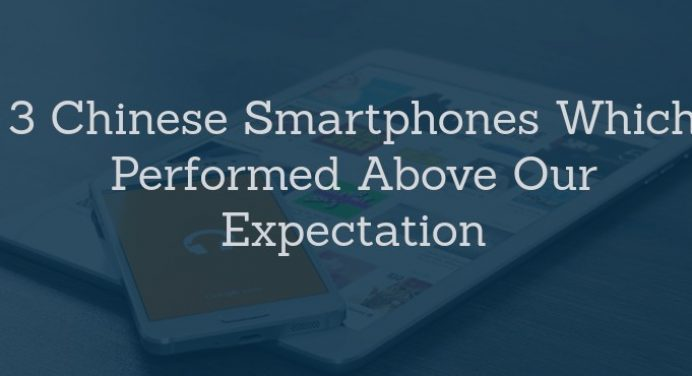 3 Chinese Smartphones Which Performed Above Our Expectation