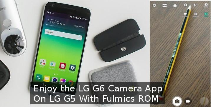 Enjoy the LG G6 Camera Port on LG G5 with Fulmics ROM