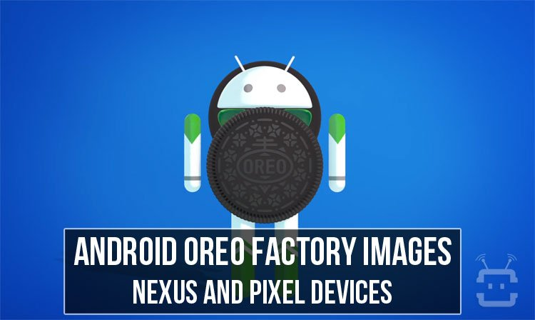 Download Android Oreo Factory Images for Nexus & Pixel Devices
