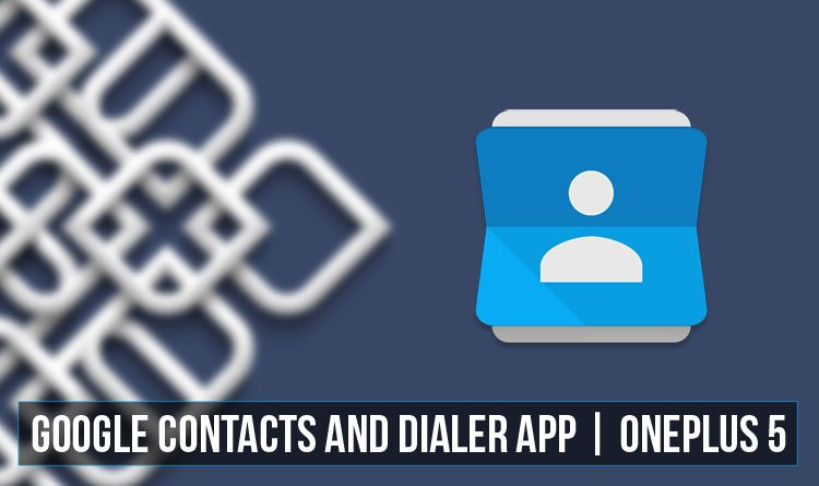 Install Google Contacts and Dialer on OnePlus 5