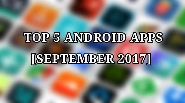 Top 5 Android Apps You Must Not Miss (September 2017)