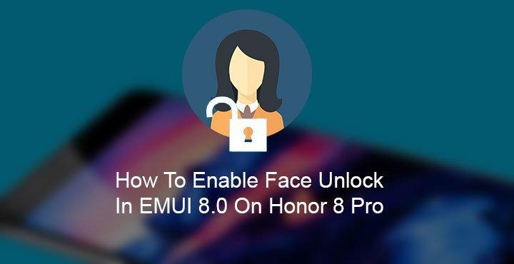 Enable Face Unlock on Honor 8 Pro Running EMUI 8.0