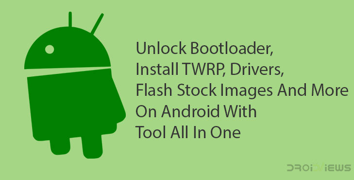 Unlock Bootloader, Install TWRP, Drivers, Flash Stock Images And More On Android With Tool All In One