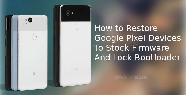 How to Restore Google Pixel Devices to Stock Firmware And Lock Bootloader