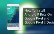 How To Install Android P Beta On Google Pixel and Google Pixel 2